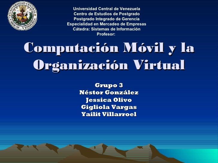 Computación Móvil y la Organización Virtual Grupo 3 Néstor González Jessica Olivo Gigliola Vargas Yailit Villarroel Univer...