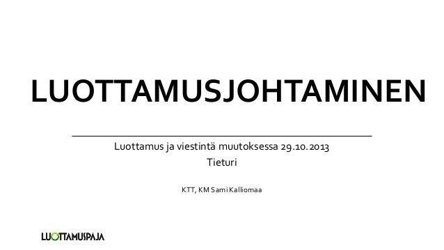 LUOTTAMUSJOHTAMINEN Luottamus ja viestintä muutoksessa 29.10.2013 Tieturi KTT, KM Sami Kalliomaa