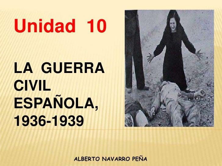 Unidad  10<br />LA  GUERRA  CIVIL ESPAÑOLA, 1936-1939<br />ALBERTO NAVARRO PEÑA<br />