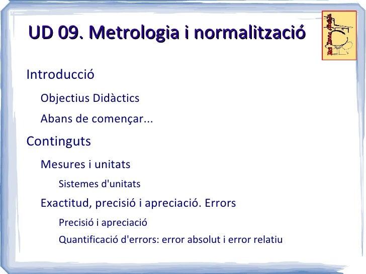 UD 09. Metrologia i normalitzacióIntroducció  Objectius Didàctics  Abans de començar...Continguts  Mesures i unitats     S...