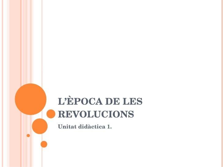 L'ÈPOCA DE LES REVOLUCIONS Unitat didàctica 1. UD 1: L'època de les revolucions.