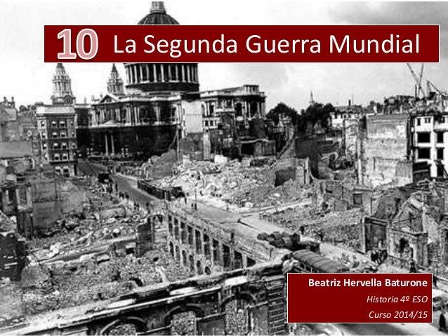 La Segunda Guerra Mundial Beatriz Hervella Baturone Historia 4º ESO Curso 2014/15
