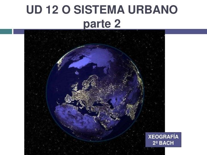 UD 12 O SISTEMA URBANO          parte 2                 XEOGRAFÍA                  2º BACH