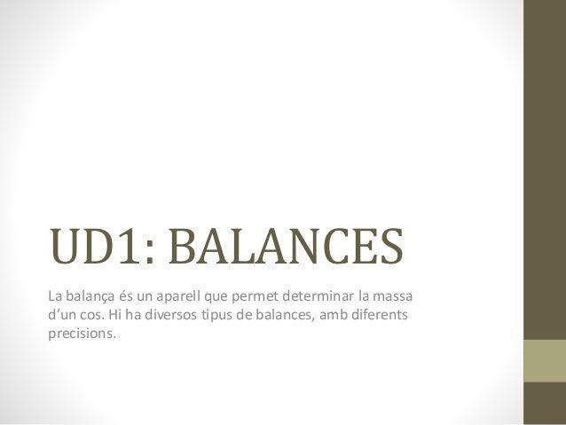 UD1: BALANCES  La balança és un aparell que permet determinar la massa  d'un cos. Hi ha diversos tipus de balances, amb di...