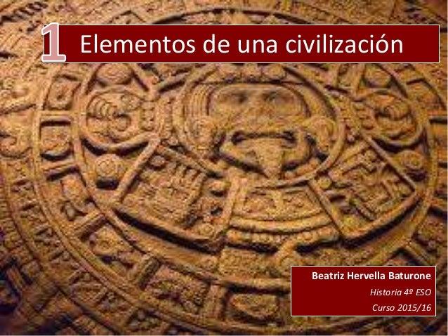 Elementos de una civilización Beatriz Hervella Baturone Historia 4º ESO Curso 2015/16