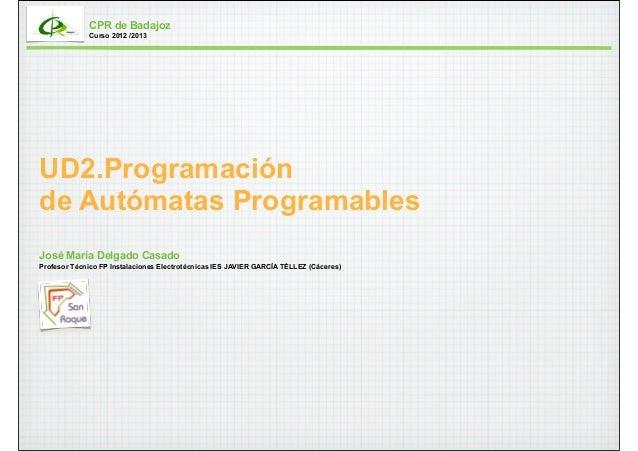 CPR de Badajoz             Curso 2012 /2013UD2.Programaciónde Autómatas ProgramablesJosé María Delgado CasadoProfesor Técn...