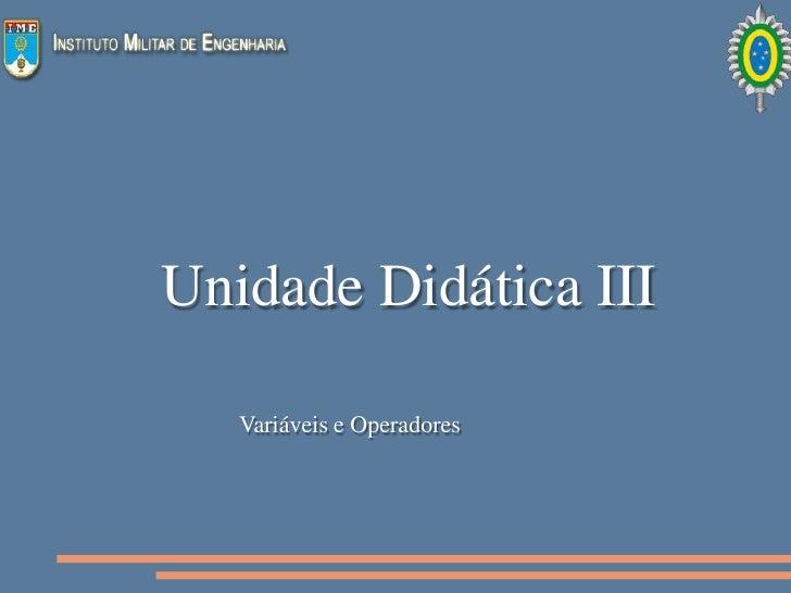 Unidade Didática III     Variáveis e Operadores