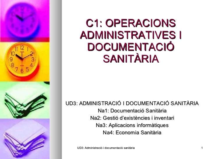 C1: OPERACIONS ADMINISTRATIVES I DOCUMENTACIÓ SANITÀRIA <ul><li>UD3: ADMINISTRACIÓ I DOCUMENTACIÓ SANITÀRIA </li></ul><ul>...