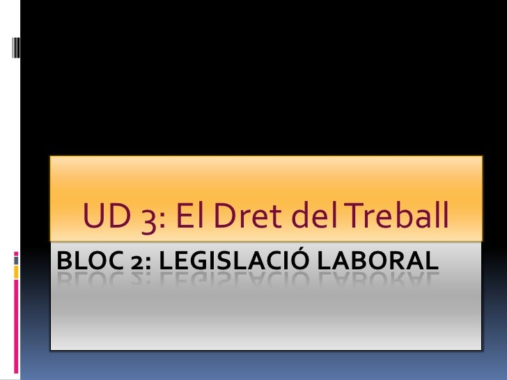 BLOC 2: LEGISLACIÓ LABORAL<br />UD 3: El Dret del Treball<br />