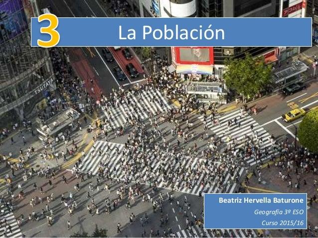 La Población Beatriz Hervella Baturone Geografía 3º ESO Curso 2015/16