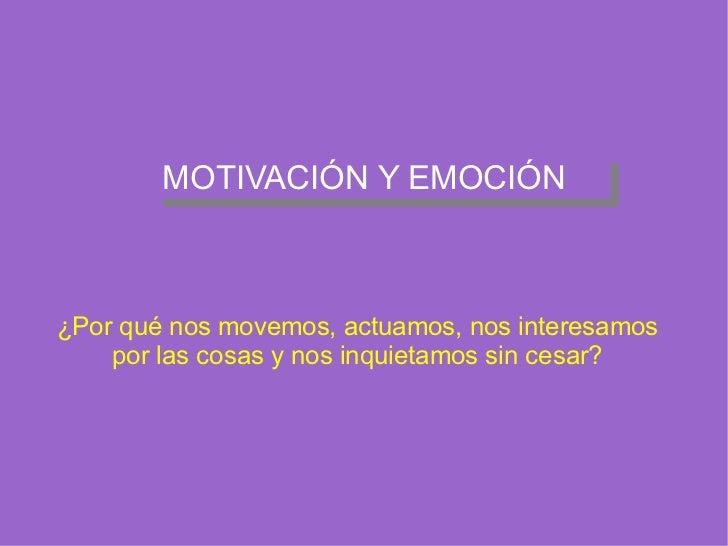 MOTIVACIÓN Y EMOCIÓN ¿Por qué nos movemos, actuamos, nos interesamos por las cosas y nos inquietamos sin cesar?