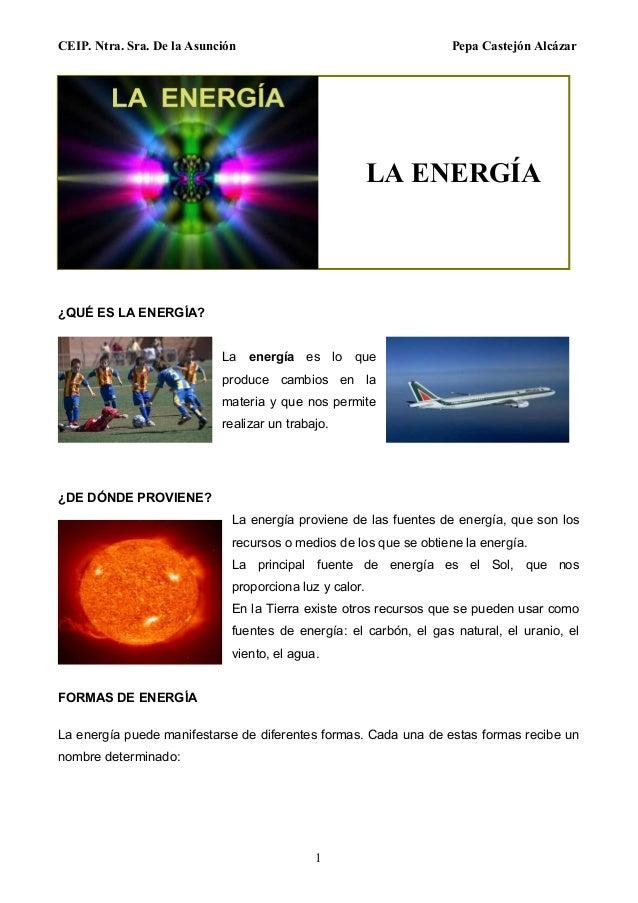CEIP. Ntra. Sra. De la Asunción Pepa Castejón Alcázar 1 ¿QUÉ ES LA ENERGÍA? La energía es lo que produce cambios en la mat...