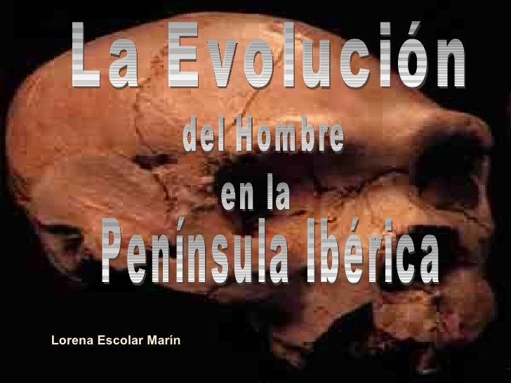 Lorena Escolar Marín Lorena Escolar Marín La Evolución del Hombre en la Península Ibérica