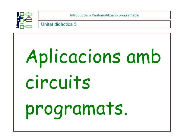 <ul><li>Aplicacions amb circuits programats. </li></ul>Introducció a l'automatització programada Unitat didàctica 5