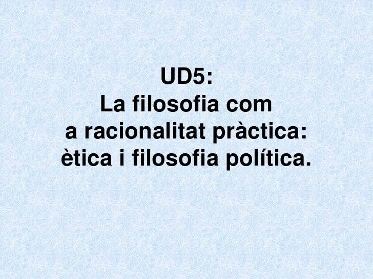 UD5:    La filosofia coma racionalitat pràctica:ètica i filosofia política.