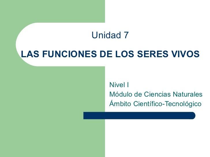 Unidad 7 LAS FUNCIONES DE LOS SERES VIVOS Nivel I Módulo de Ciencias Naturales Ámbito Científico-Tecnológico