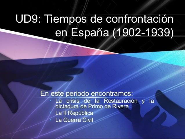 UD9: Tiempos de confrontación en España (1902-1939) En este periodo encontramos: • La crisis de la Restauración y la dicta...
