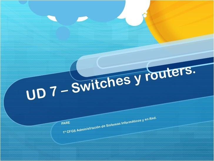UD 7 – Switches y routers.  PARE 1º CFGS Administración de Sistemas Informáticos y en Red.
