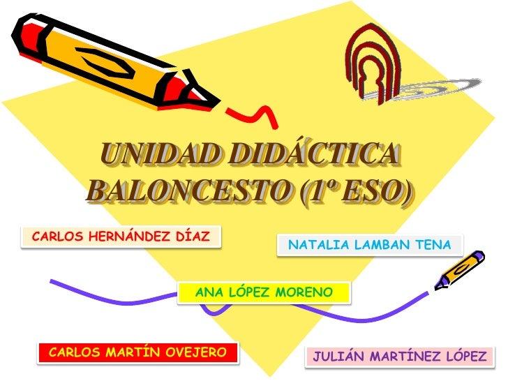 UNIDAD DIDÁCTICA      BALONCESTO (1º ESO)CARLOS HERNÁNDEZ DÍAZ                             NATALIA LAMBAN TENA            ...