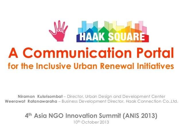 A Communication Portal for the Inclusive Urban Renewal Initiatives  Niramon Kulsrisombat – Director, Urban Design and Deve...