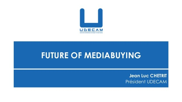 FUTURE OF MEDIABUYING Jean Luc CHETRIT Président UDECAM
