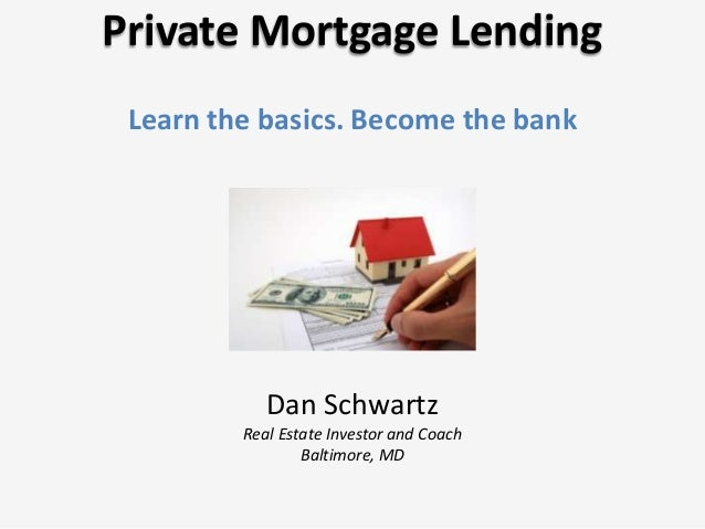 Private Mortgage Lending Learn the basics. Become the bank Dan Schwartz Real Estate Investor and Coach Baltimore, MD