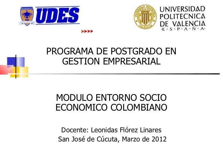PROGRAMA DE POSTGRADO EN   GESTION EMPRESARIAL MODULO ENTORNO SOCIO ECONOMICO COLOMBIANO   Docente: Leonidas Flórez Linare...