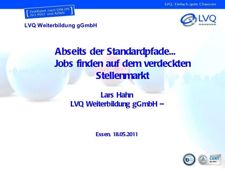 Abseits der Standardpfade...  Jobs finden auf dem verdeckten Stellenmarkt Lars Hahn LVQ Weiterbildung gGmbH – Essen, 18.05...