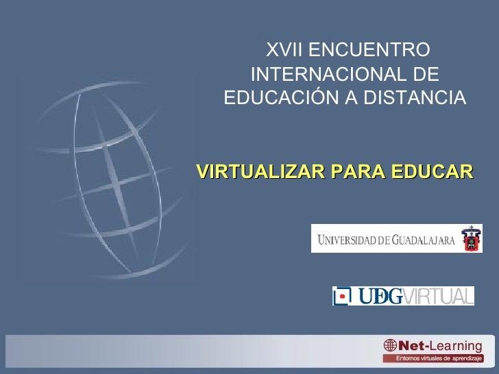 XVII ENCUENTRO INTERNACIONAL DE EDUCACIÓN A DISTANCIA VIRTUALIZAR PARA EDUCAR
