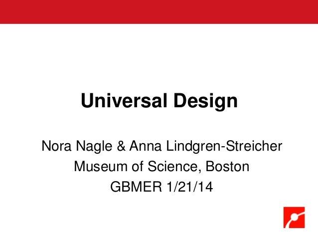 Universal Design Nora Nagle & Anna Lindgren-Streicher Museum of Science, Boston GBMER 1/21/14