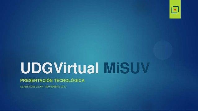 UDGVirtual MiSUVPRESENTACIÓN TECNOLÓGICAGLADSTONE OLIVA / NOVIEMBRE 2012