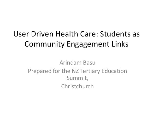 User Driven Health Care: Students as Community Engagement Links Arindam Basu Prepared for the NZ Tertiary Education Summit...