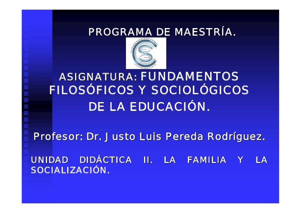 PROGRAMA DE MAESTRÍA.        ASIGNATURA: FUNDAMENTOS   FILOSÓFICOS Y SOCIOLÓGICOS        DE LA EDUCACIÓN.  Profesor: Dr. J...