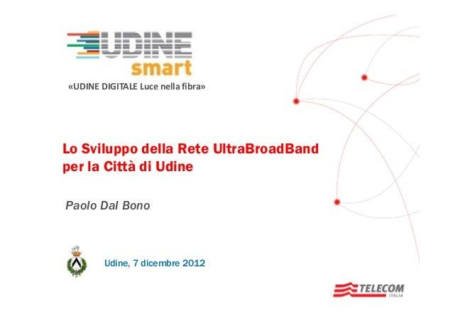 «UDINE DIGITALE Luce nella fibra»  Lo Sviluppo della Rete UltraBroadBand per la Città di Udine Paolo Dal Bono  Udine, 7 di...