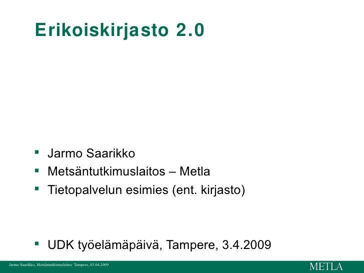 Erikoiskirjasto 2.0 <ul><li>Jarmo Saarikko </li></ul><ul><li>Metsäntutkimuslaitos – Metla </li></ul><ul><li>Tietopalvelun ...
