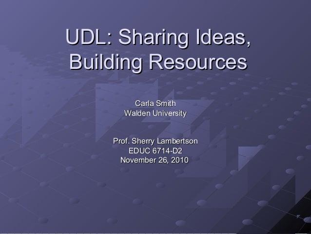 UDL: Sharing Ideas,UDL: Sharing Ideas, Building ResourcesBuilding Resources Carla SmithCarla Smith Walden UniversityWalden...