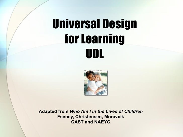 Universal Design for Learning UDL Adapted from  Who Am I in the Lives of Children Feeney, Christensen, Moravcik CAST and N...