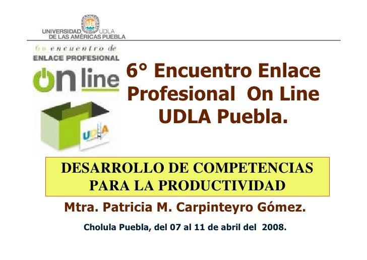 6° Encuentro Enlace            Profesional On Line               UDLA Puebla.  DESARROLLO DE COMPETENCIAS    PARA LA PRODU...