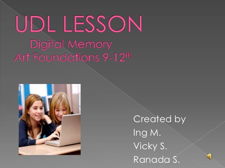 UDL LESSON     Digital Memory Art Foundations 9-12th<br />Created by <br />Ing M. <br />Vicky S.<br />Ranada S.<br />