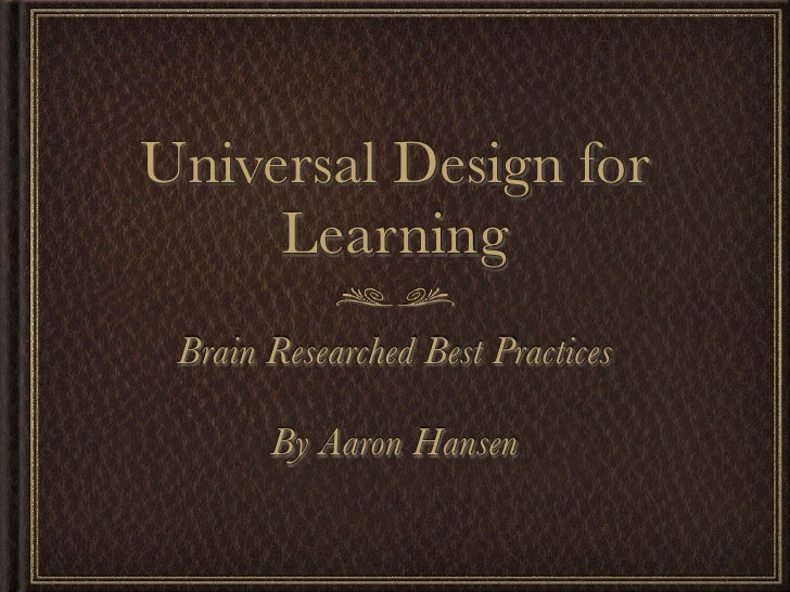 Universal Design for     Learning Brain Researched Best Practices       By Aaron Hansen