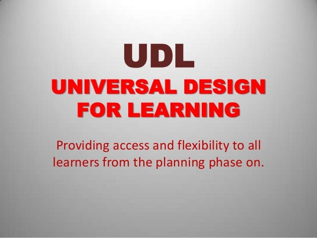 UDLUNIVERSAL DESIGN  FOR LEARNING Providing access and flexibility to alllearners from the planning phase on.