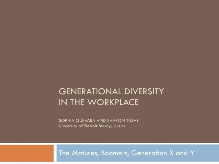 GENERATIONAL DIVERSITY  IN THE WORKPLACE SOPHIA GUEVARA AND SHARON TUBAY University of Detroit Mercy | 8.21.09 The Matures...