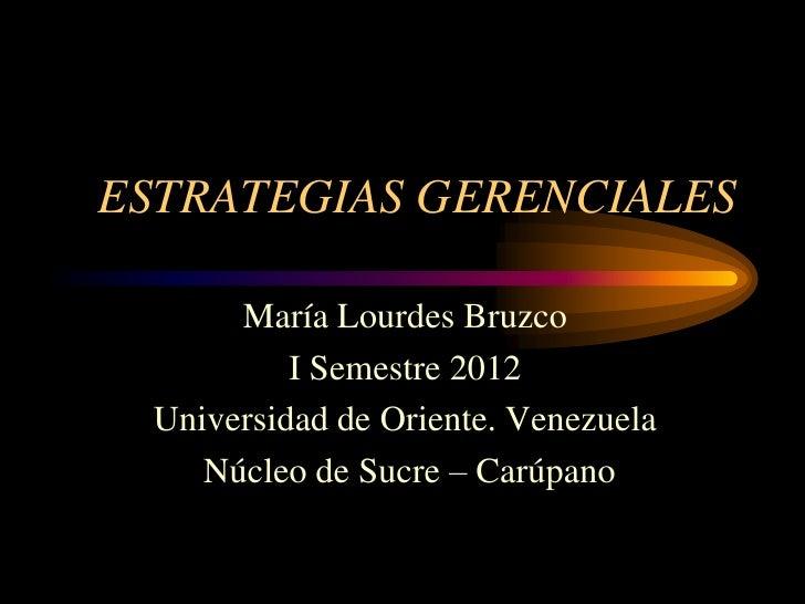 ESTRATEGIAS GERENCIALES      María Lourdes Bruzco          I Semestre 2012 Universidad de Oriente. Venezuela    Núcleo de ...
