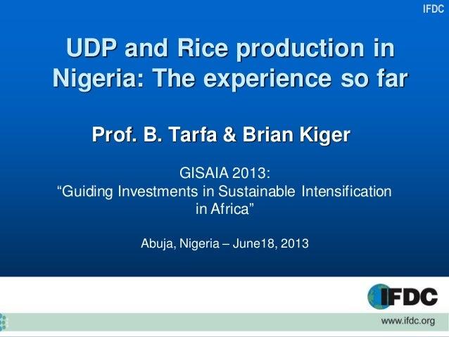 "IFDCUDP and Rice production inNigeria: The experience so farProf. B. Tarfa & Brian KigerGISAIA 2013:""Guiding Investments i..."