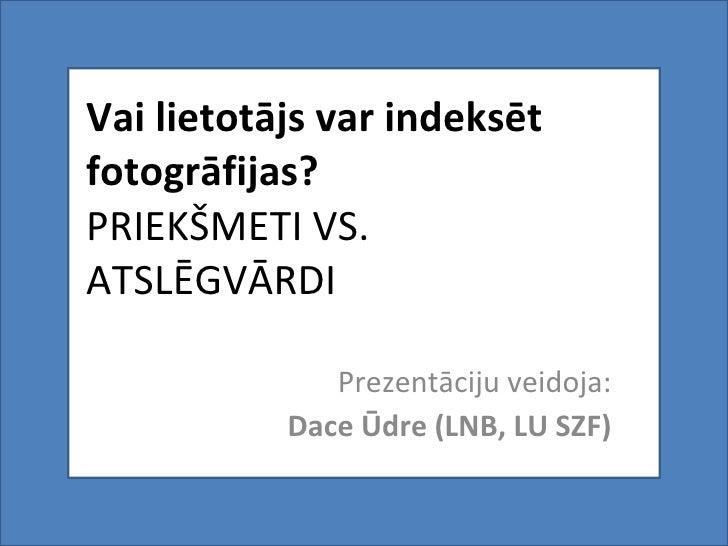 Vai lietotājs var indeksēt fotogrāfijas? PRIEKŠMETI VS. ATSLĒGVĀRDI Prezentāciju veidoja: Dace Ūdre (LNB, LU SZF)