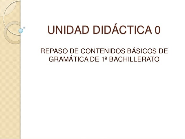 UNIDAD DIDÁCTICA 0 REPASO DE CONTENIDOS BÁSICOS DE GRAMÁTICA DE 1º BACHILLERATO