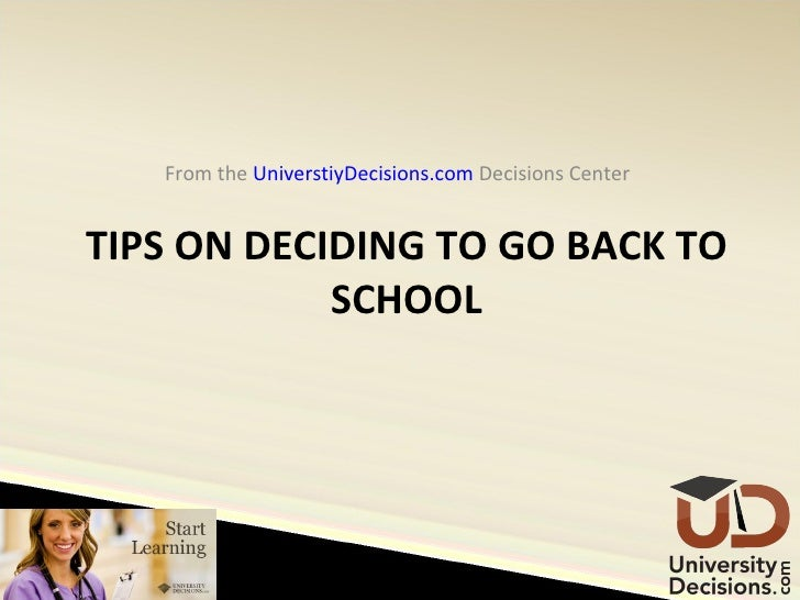 TIPS ON DECIDING TO GO BACK TO SCHOOL <ul><li>From the  UniverstiyDecisions.com  Decisions Center  </li></ul>