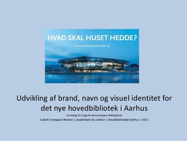Udvikling af brand, navn og visuel identitet for       det nye hovedbibliotek i Aarhus                           Foredrag ...