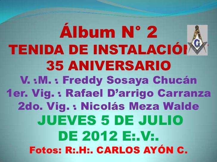 Álbum N° 2TENIDA DE INSTALACIÓN Y    35 ANIVERSARIO  V.·.M.·. Freddy Sosaya Chucán1er. Vig.·. Rafael D'arrigo Carranza  2d...