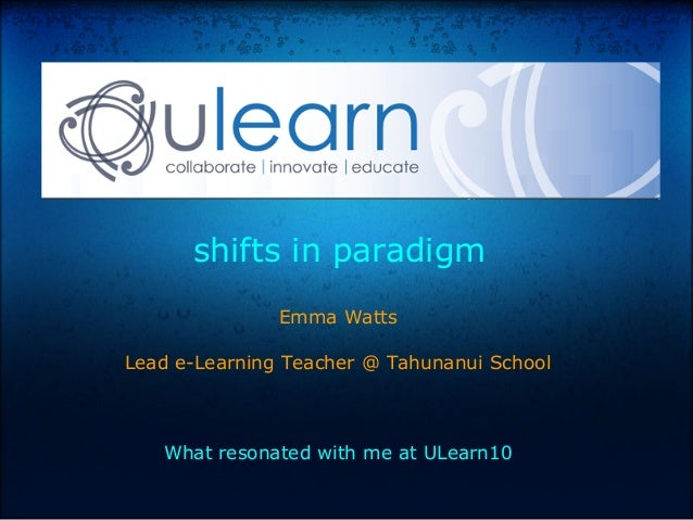 shifts in paradigm Emma Watts Lead e-Learning Teacher @ Tahunanui School What resonated with me at ULearn10